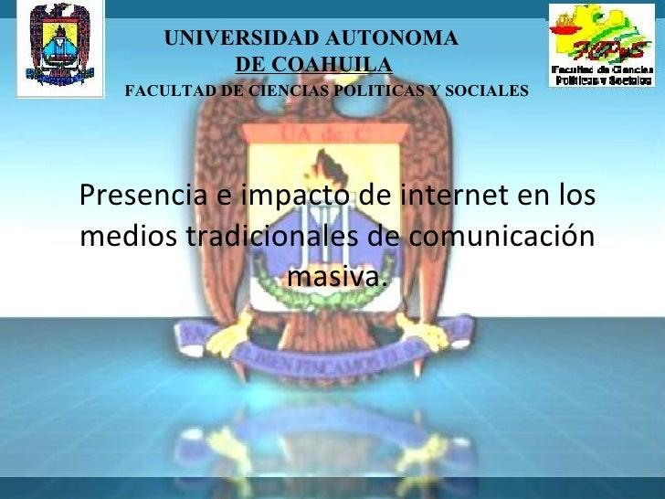 Presencia e impacto de internet en los medios tradicionales de comunicación masiva. UNIVERSIDAD AUTONOMA  DE COAHUILA FACU...