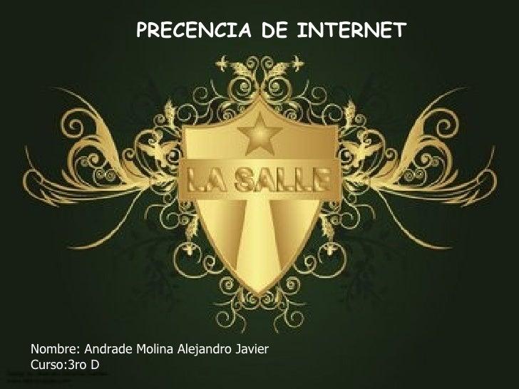 PRECENCIA DE INTERNET Nombre: Andrade Molina Alejandro Javier Curso:3ro D
