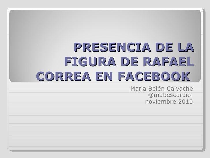 PRESENCIA DE LA FIGURA DE RAFAEL CORREA EN FACEBOOK  María Belén Calvache @mabescorpio  noviembre 2010