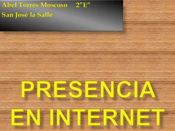 """PRESENCIA EN INTERNET<br />Abel Torres Moscoso     2""""E""""<br />San José la Salle<br />"""