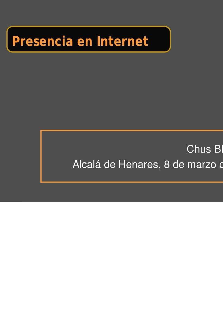 Presencia en Internet                                 Chus Blázquez         Alcalá de Henares, 8 de marzo de 2011