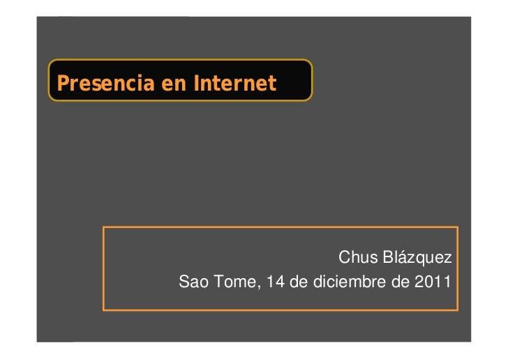 Presencia en Internet                               Chus Blázquez           Sao Tome, 14 de diciembre de 2011