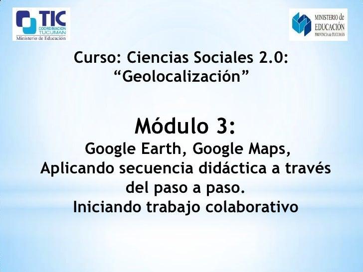 """Curso: Ciencias Sociales 2.0:         """"Geolocalización""""            Módulo 3:      Google Earth, Google Maps,Aplicando secu..."""