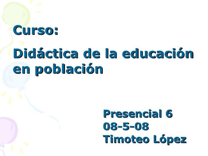 Curso:  Didáctica de la educación en población Presencial 6 08-5-08 Timoteo López