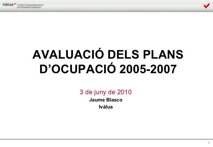 AVALUACIÓ DELS PLANS D'OCUPACIÓ 2005-2007 3 de juny de 2010 Jaume Blasco Ivàlua