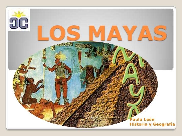 LOS MAYAS<br />Paula León <br />Historia y Geografía<br />
