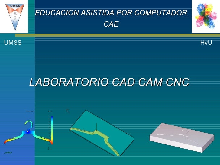 LABORATORIO CAD CAM CNC UMSS HvU EDUCACION ASISTIDA POR COMPUTADOR CAE