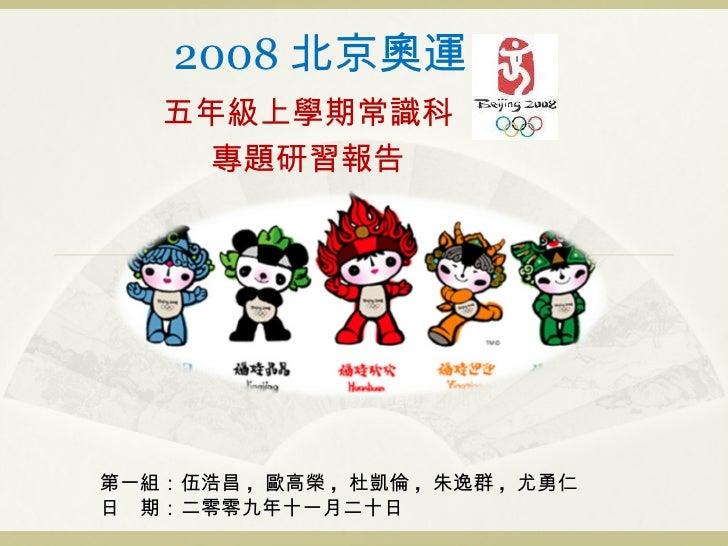 2008 北京奧運 五年級上學期常識科 專題研習報告 第一組:伍浩昌 ,  歐高榮 ,  杜凱倫 ,  朱逸群 ,  尤勇仁 日 期:二零零九年十一月二十日