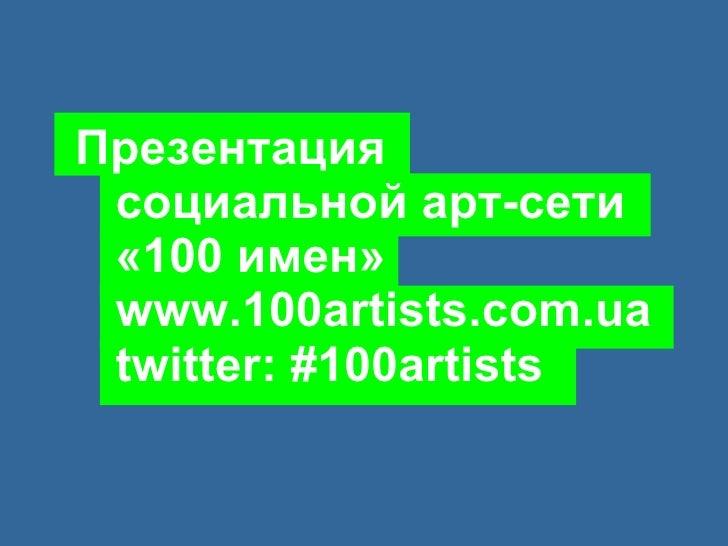 Презентация   социальной арт-сети   «100 имен»   www.100artists.com.ua   twitter: #100artists