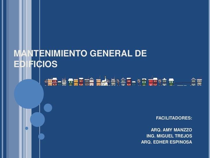 MANTENIMIENTO GENERAL DE EDIFICIOS<br />FACILITADORES:<br />ARQ. AMY MANZZO<br />ING. MIGUEL TREJOS<br />ARQ. EDHER ESPINO...
