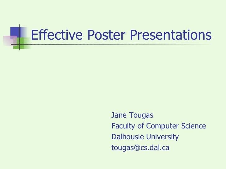 Effective Poster Presentations <ul><li>Jane Tougas </li></ul><ul><li>Faculty of Computer Science </li></ul><ul><li>Dalhous...