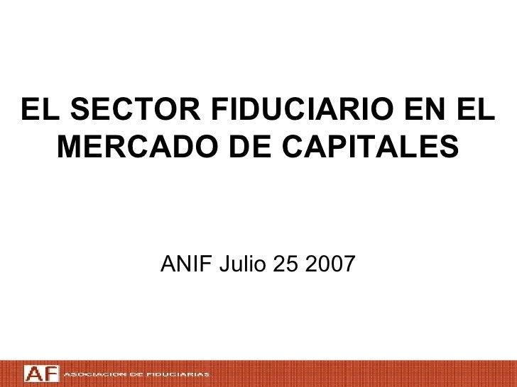 EL SECTOR FIDUCIARIO EN EL MERCADO DE CAPITALES <ul><li>ANIF Julio 25 2007 </li></ul>