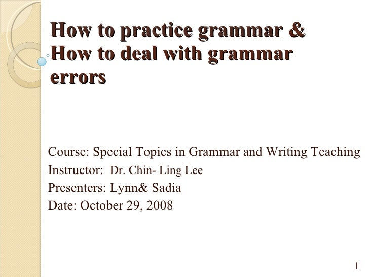 How to practice grammar  & How to deal with grammar errors Course: Special Topics in Grammar and Writing Teaching  Instruc...
