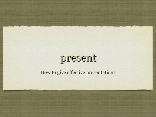 Present - How to give effective presentations