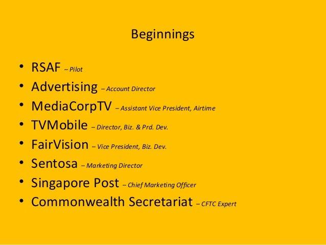 Beginnings • RSAF – Pilot • Advertising – Account Director • MediaCorpTV – Assistant Vice President, Airtime • TVMobile – ...