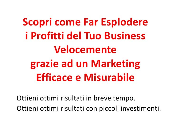 Scopri come Far Esplodere   i Profitti del Tuo Business           Velocemente     grazie ad un Marketing      Efficace e M...