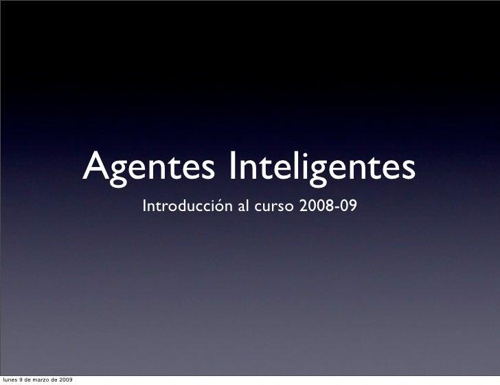 Agentes Inteligentes                               Introducción al curso 2008-09     lunes 9 de marzo de 2009