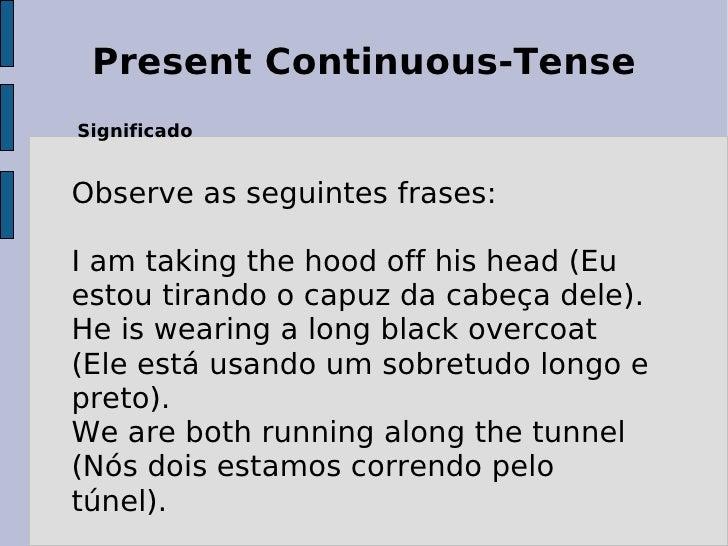 Present Continuous-Tense Significado Observe as seguintes frases:  I am taking the hood off his head (Eu estou tirando o c...