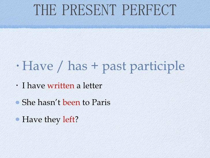 THE PRESENT PERFECT <ul><li>Have / has + past participle </li></ul><ul><li>I have  written  a letter </li></ul><ul><li>She...