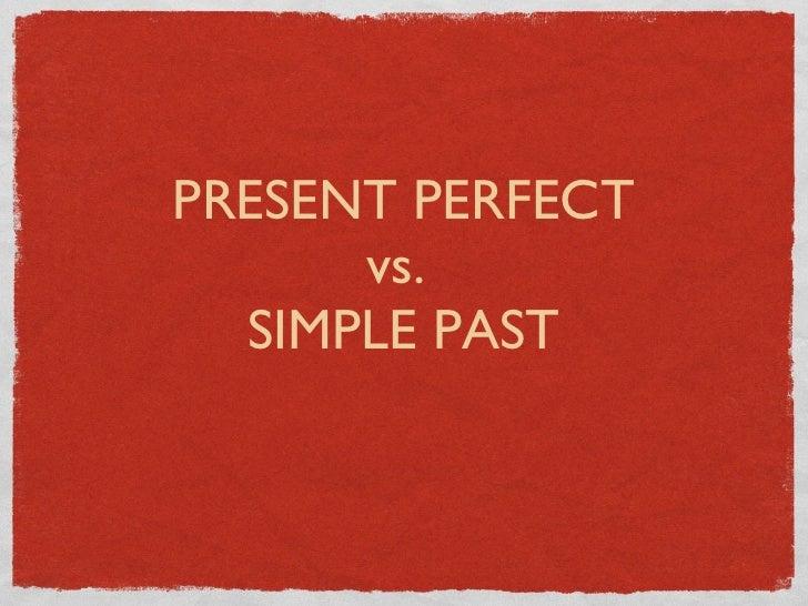<ul><li>PRESENT PERFECT </li></ul><ul><li>vs.  </li></ul><ul><li>SIMPLE PAST </li></ul>