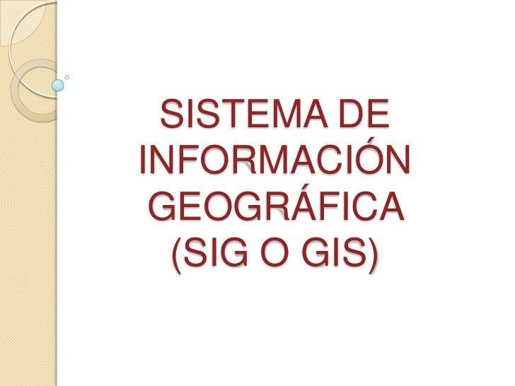SISTEMA DEINFORMACIÓN GEOGRÁFICA  (SIG O GIS)