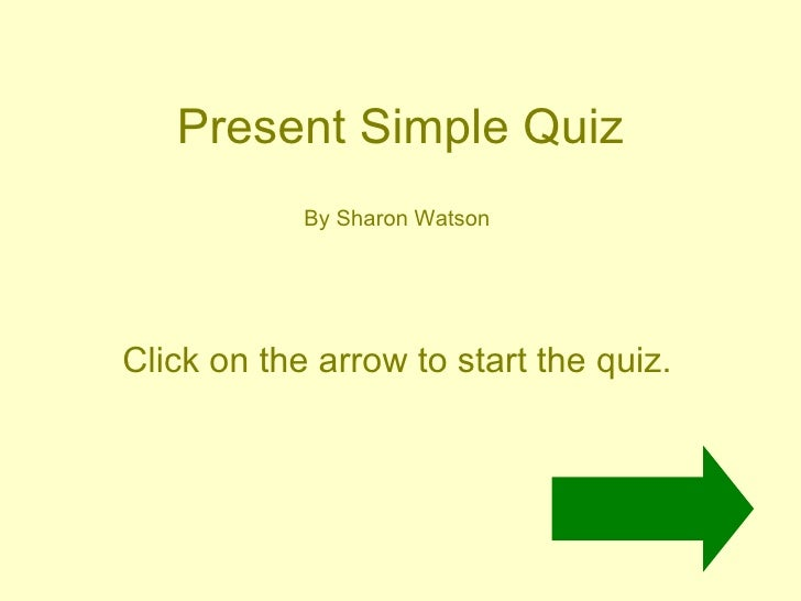 Present Simple Quiz By Sharon Watson Click on the arrow to start the quiz.