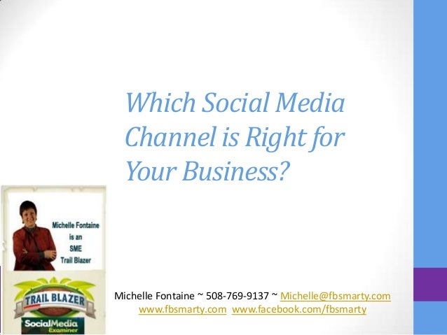Which Social Media Channel is Right for Your Business?Michelle Fontaine ~ 508-769-9137 ~ Michelle@fbsmarty.com    www.fbsm...