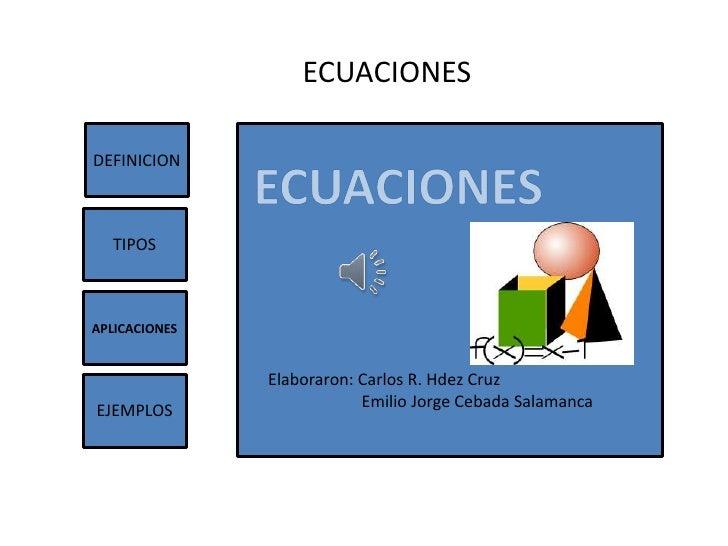 ECUACIONESDEFINICION  TIPOSAPLICACIONES               Elaboraron: Carlos R. Hdez Cruz                           Emilio Jor...