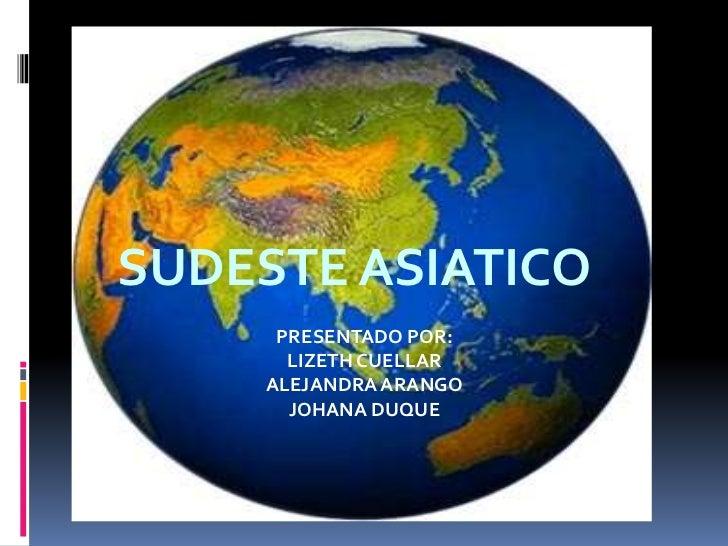 SUDESTE ASIATICO      PRESENTADO POR:       LIZETH CUELLAR     ALEJANDRA ARANGO       JOHANA DUQUE