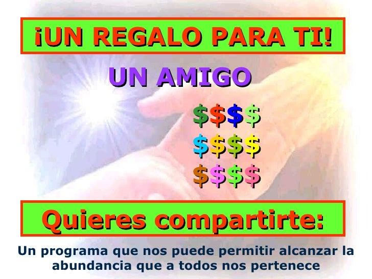 Un programa que nos puede permitir alcanzar la abundancia que a todos nos pertenece UN AMIGO Quieres compartirte: ¡UN REGA...