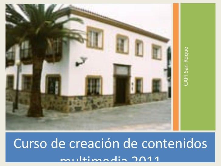 <ul><li>Curso de creación de contenidos multimedia 2011 </li></ul><ul><li>CAPI San Roque </li></ul>