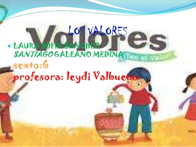 LOS VALORES LAURA SOFIA SANCHEZ SANTIAGO GALEANO MEDINA sexto:6 profesora: leydi Valbuena