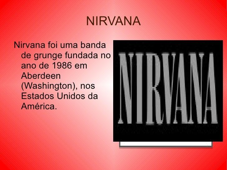 NIRVANA Nirvana foi uma banda de grunge fundada no ano de 1986 em Aberdeen (Washington), nos Estados Unidos da América.
