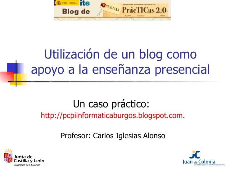Utilización de un blog como apoyo a la enseñanza presencial Un caso práctico:  http://pcpiinformaticaburgos.blogspot.com ....