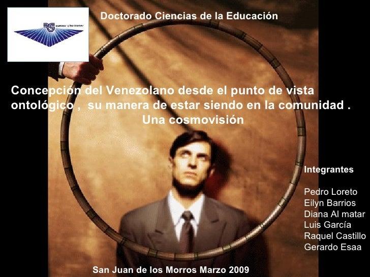 Concepción del Venezolano desde el punto de vista  ontológico ,  su manera de estar siendo en la comunidad . Una cosmovisi...