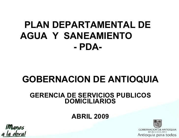 GOBERNACION DE ANTIOQUIA GERENCIA DE SERVICIOS PUBLICOS DOMICILIARIOS ABRIL 2009 PLAN DEPARTAMENTAL DE AGUA  Y  SANEAMIENT...