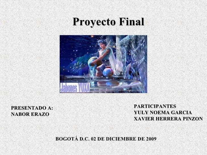 Proyecto Final     PRESENTADO A:                              PARTICIPANTES NABOR ERAZO                                YUL...