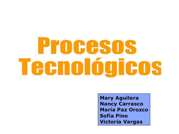 Procesos Tecnológicos Mary Aguilera Nancy Carrasco María Paz Orozco Sofía Pino Victoria Vargas