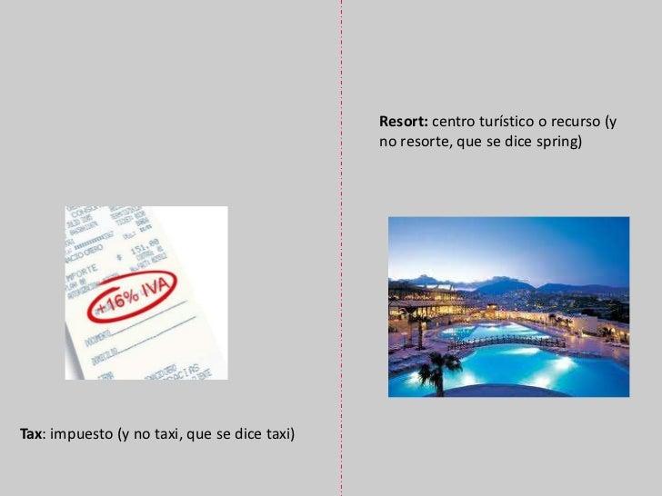 Resort: centro turístico o recurso (y no resorte, que se dice spring)<br />Tax: impuesto (y no taxi, que se dice taxi)<br />