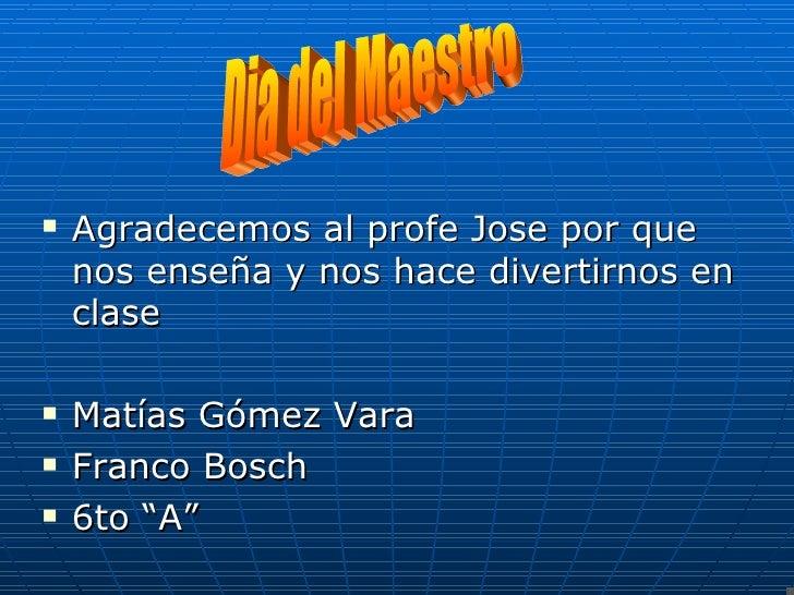<ul><li>Agradecemos al profe Jose por que nos enseña y nos hace divertirnos en clase </li></ul><ul><li>Matías Gómez Vara  ...