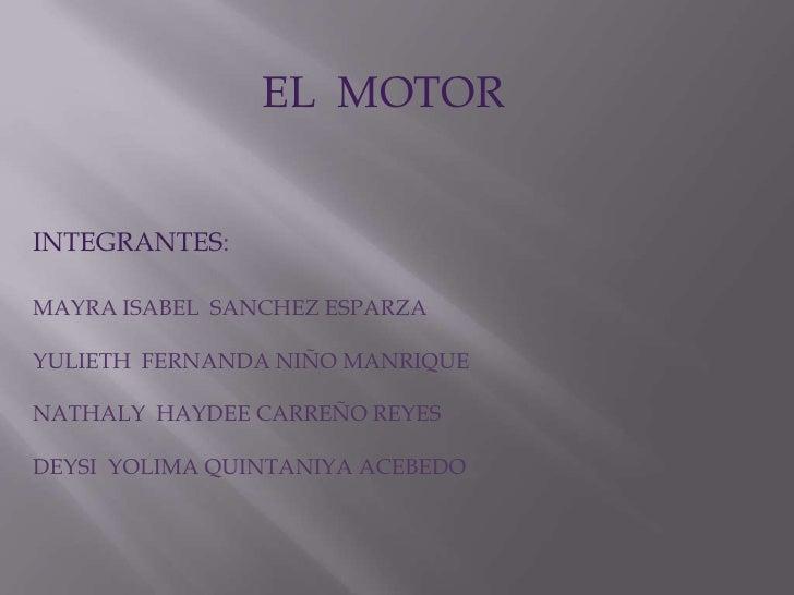 EL  MOTOR<br />INTEGRANTES:<br />MAYRA ISABEL  SANCHEZ ESPARZA<br />YULIETH  FERNANDA NIÑO MANRIQUE<br />NATHALY  HAYDEE C...