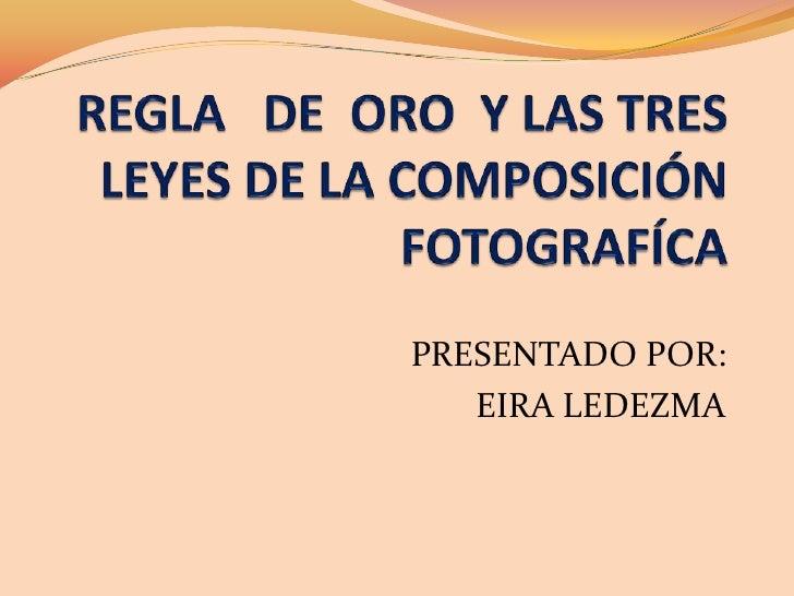 REGLA   DE  ORO  Y LAS TRES LEYES DE LA COMPOSICIÓN FOTOGRAFÍCA<br />PRESENTADOPOR:<br />EIRA LEDEZMA<br />