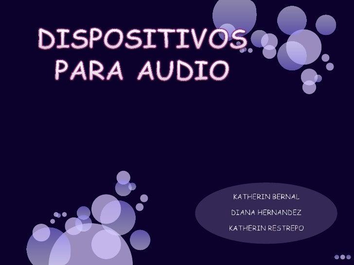DISPOSITIVOS PARA AUDIO<br />KATHERIN BERNAL<br />DIANA HERNANDEZ<br />KATHERIN RESTREPO<br />