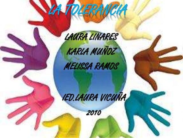 LAURA LINARES KARLA MUÑOZ MELISSA RAMOS LA TOLERANCIA IED.LAURA VICUÑA 2010
