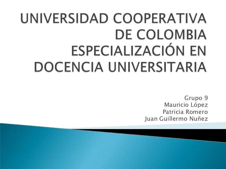 UNIVERSIDAD COOPERATIVA DE COLOMBIAESPECIALIZACIÓN EN DOCENCIA UNIVERSITARIA<br />Grupo 9<br />Mauricio López<br />Patrici...