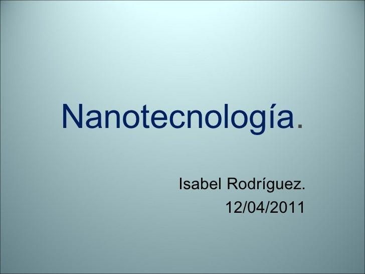 Nanotecnología . Isabel Rodríguez. 12/04/2011