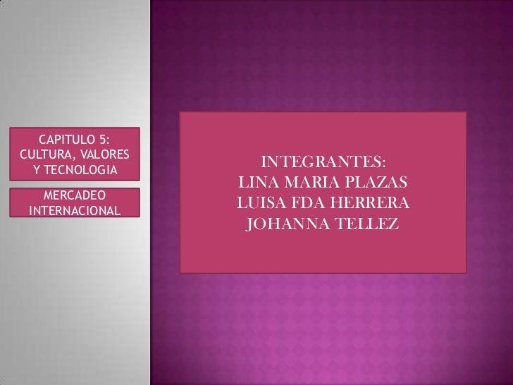 INTEGRANTES:<br />LINA MARIA PLAZAS <br />LUISA FDA HERRERA<br />JOHANNA TELLEZ <br />CAPITULO 5:<br />CULTURA, VALORES Y ...