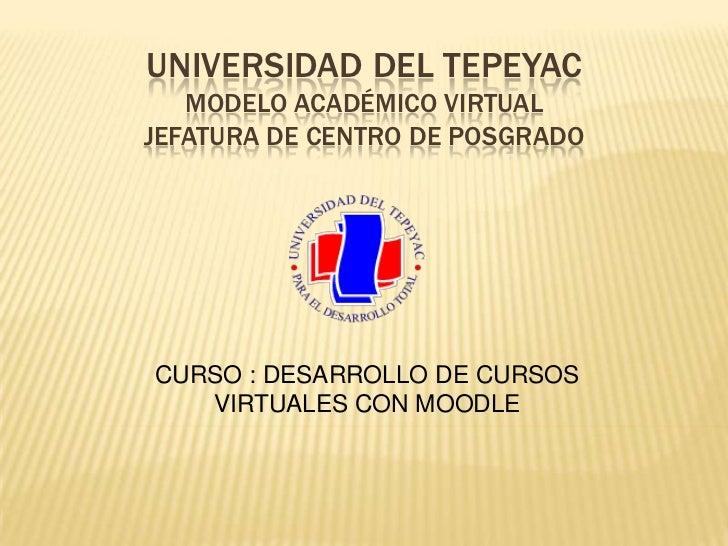 UNIVERSIDAD DEL TEPEYACMODELO ACADÉMICO VIRTUALJEFATURA DE CENTRO DE POSGRADO<br />CURSO : DESARROLLO DE CURSOS VIRTUALES ...