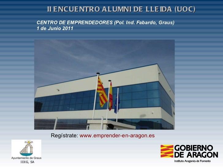 IDIG, SA II ENCUENTRO ALUMNI DE LLEIDA (UOC) CENTRO DE EMPRENDEDORES (Pol. Ind. Fabardo, Graus) 1 de Junio 2011 Regístrate...