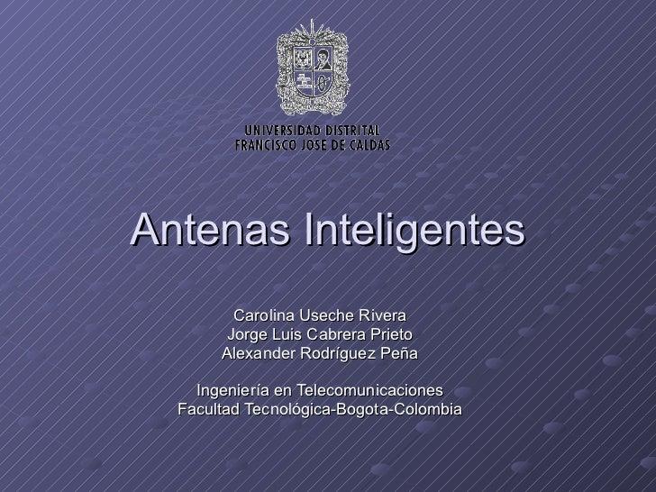 Antenas Inteligentes Carolina Useche Rivera Jorge Luis Cabrera Prieto Alexander Rodríguez Peña Ingeniería en Telecomunicac...